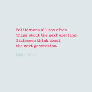 politiciansalltoooften0athinkaboutthenextelection0astatesmenthinkabout0athenextgeneration0a-default